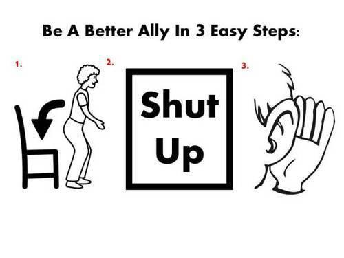 "[feature image shows cartoon that's called, ""Be a Better Ally in 3 Easy Steps."" Step 1, shows person about to sit on chair (implying to sit down); Step 2 shows text that says: ""Shut Up""; Step 3 shows person with their hand behind their ear (willing to listen)  via ]"