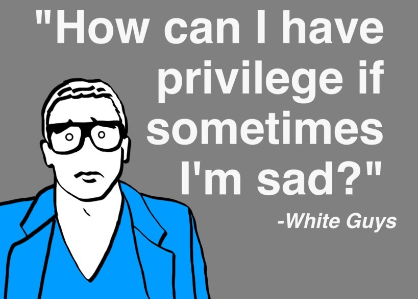 "[feature image shows meme with white guy on left side, and text on right saying: ""How can I have privilege if sometimes I'm sad?"" -White Guys  via ]"