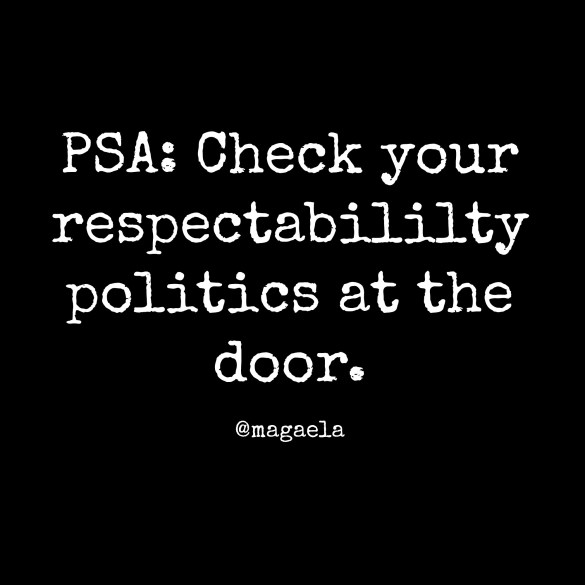 "[feature image shows image of text that says: ""PSA: Check your respectability politics at the door""  via ]"