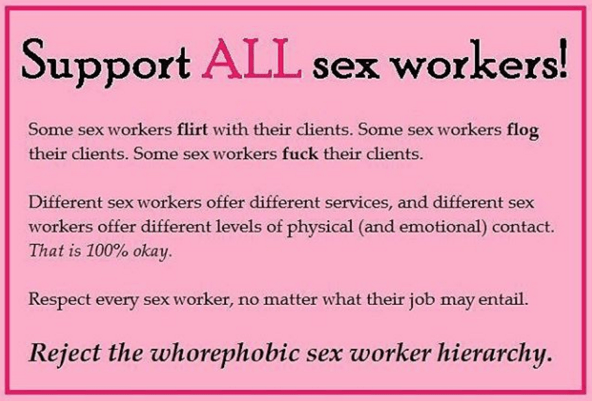 "[feature image shows pink background with text that says: ""Support ALL sex workers! Some sex workers flirt with their clients. Some sex workers flog their clients. Some sex workers fuck their clients. Different sex workers offer different services, and different sex workers offer different levels of physical (and emotional) contact. That is 100% okay. Respect every sex worker, no matter what their job may entail. Reject the whorephobic sex worker hierarchy."" via unknown]"