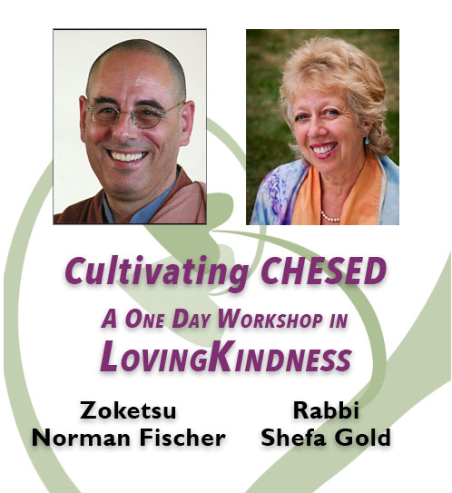 A day-long workshop led by  Zoketsu Norman Fischer  and  Rabbi Shefa Gold , in which we will use meditation, chant and teaching to explore and deepen our lovingkindness practice.