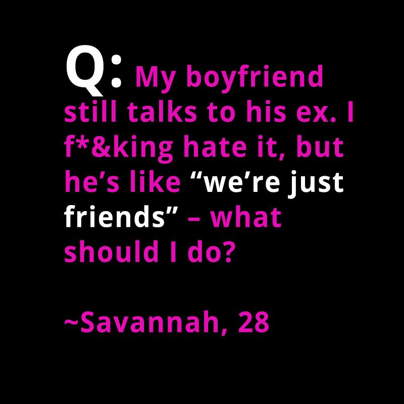 """Q: My boyfriend still talks to his ex  I hate it, but he's like """"we"""