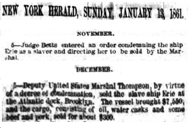 "Two cropped citations from the  New York Herald , January 13, 1861 from the paper's lengthy review of Court actions in the year of 1860.  They read as follows:  ""November 5 - Judge Betts entered an order condemning the ship Erie as a s slaver and directing her to be sold by the Marshal.""  ""December 5 - Deputy United States Marshal Thompson, by virtue of a decree of condemnation, sold the slave ship Erie at the Atlantic dock, Brooklyn.  The vessel brought $7,550, and the cargo, consisting of oil, water casks and some beef and pork, sold for about $300"""