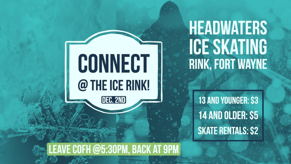 Join us as we have fun on the ice! On December 2nd, Connect youth group will be going to Headwaters Ice Skating Rink in Fort Wayne, IN.   -We will be leaving from the parking lot at CofH at 5:30pm and will return at 9pm. Students are advised to eat dinner before they arrive at the church.     The entry cost is $3 for students 13 years old and younger, and $5 for students 14 and older. Students may rent skates at the park for $2.    If you have any questions, please contact Dan Erwin at dan @cofh.com.   http://www.fortwayneparks.org/index.php?option=com_jcalpro&Itemid=690&extmode=view&extid=11464