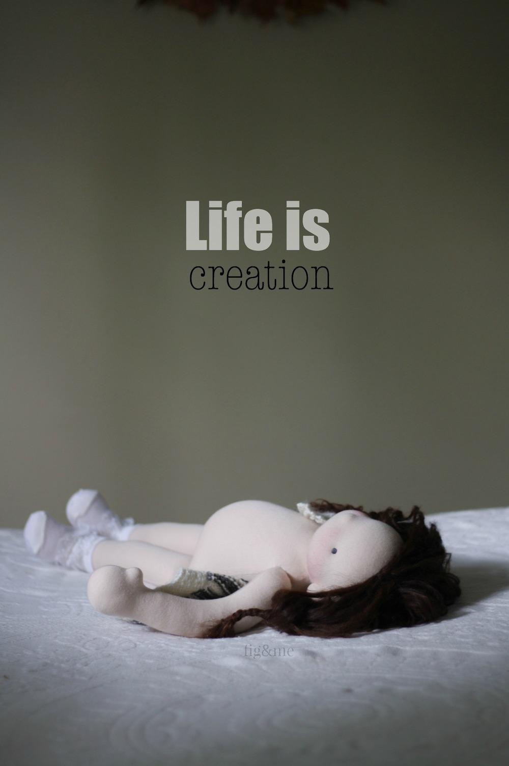 Life is creation, by Fig and Me.