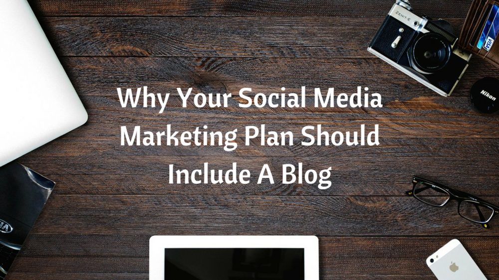 Why Your Social Media Marketing Plan Should Include A Blog.png
