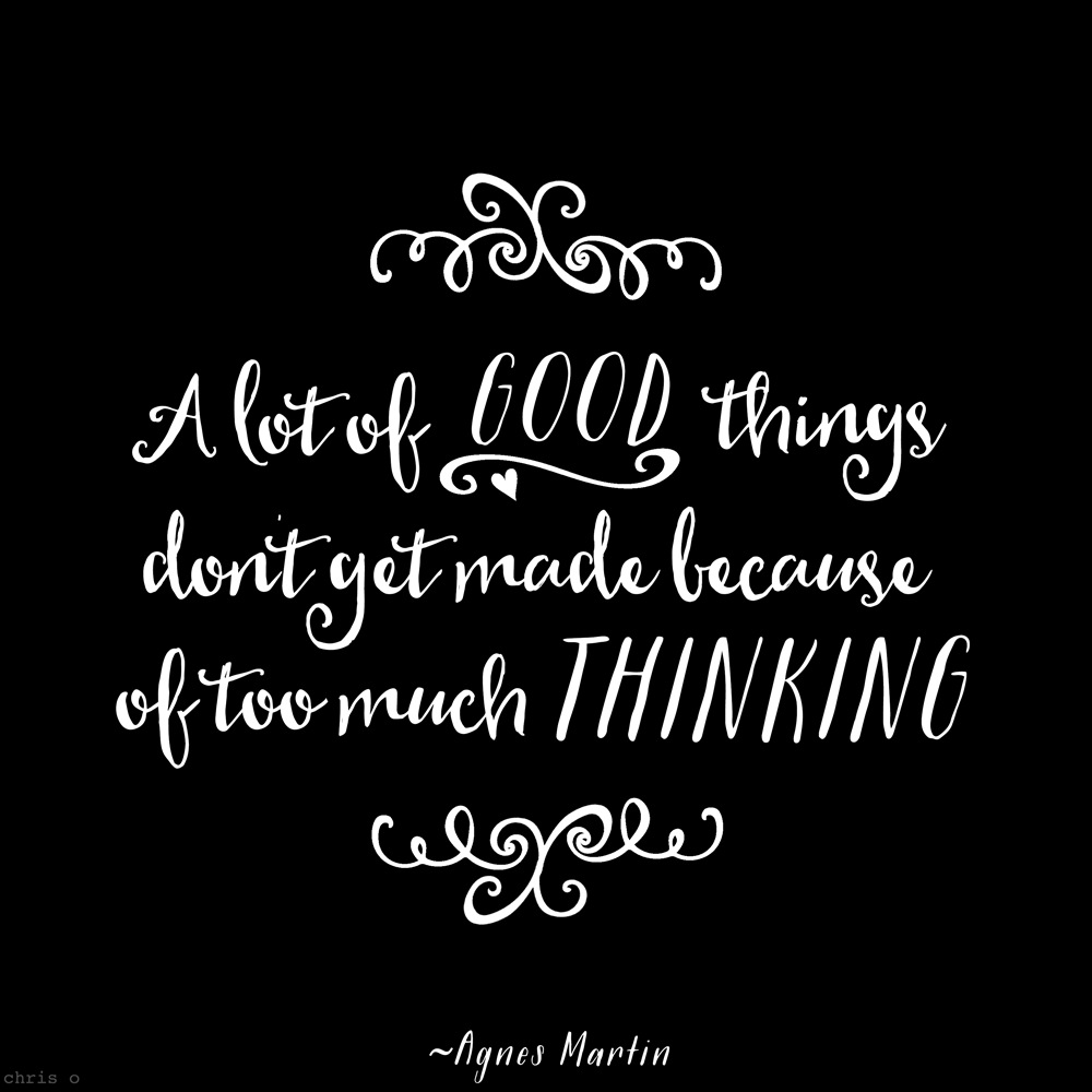 A lot of good things don't get made because of too much thinking.