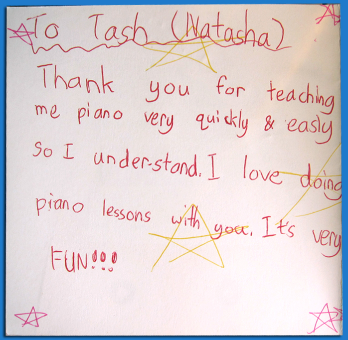 """Thank you for being a great piano teacher. You make the lessons really enjoyable. I have heaps of fun and I learn lots. Thank you heaps""                                              -10 year old student"