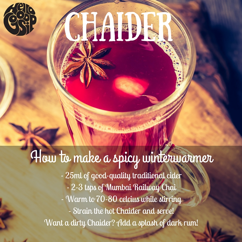 Chaider - 1) 25ml of good-quality traditional cider2) 2 tsps (10-15g) of Mumbai Railway Chai3) Warm to 70-80 celcius while stirring4)  Pour the hot Chaider through a fine sieve into a mug or glass and it's ready to drink!Want a dirty Chaider? Add a splash of dark rum!