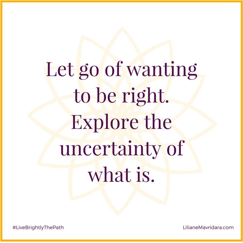 Let go of wanting to be right. Explore the uncertainty of what is.
