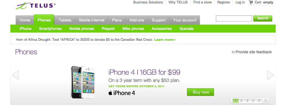 Keith in Canada was kind enough to email me about a sale from wireless carrier Telus.  From his email: Almost as a confirmation of the WSJ piece, Telus in Canada is offering iPhone 4 at $99 until October 3rd, the day before the supposed announcement. Could be, though I noticed on the site that they are giving away certain Android phones with a new contract as part of a promotion that also ends on October 3rd. Maybe they just want to lock in as many consumers as they can before people have to decide whether to stay put or take off once the new iPhone is announced. Thanks for the tip Keith!