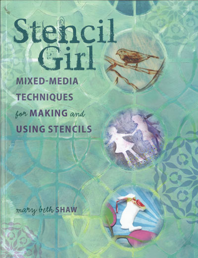 """Stencil Girl: Mixed-Media Techniques for Making and Using Stencils""  by Mary Beth Shaw"