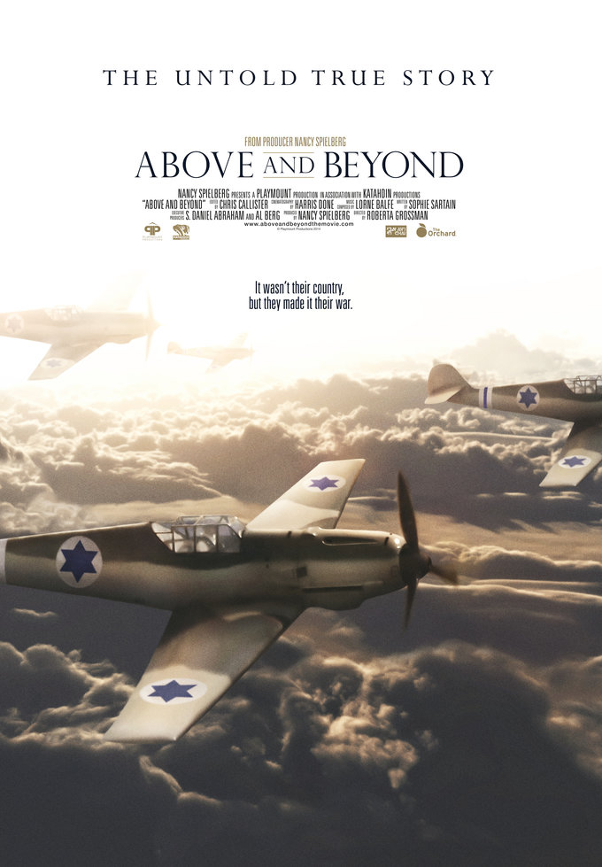 ABOVE AND BEYOND The Critically Acclaimed ABOVE AND BEYOND centers around a group of World War II pilots volunteered to fight for Israel in the War of Independence in 1948. As members of 'Machal' -- volunteers from abroad -- this ragtag band of brothers not only turned the tide of the war, preventing the possible annihilation of Israel at the very moment of its birth; they also laid the groundwork for the Israeli Air Force. ABOVE AND BEYOND is their story. Produced by Nancy Spielberg and Directed by Roberta Grossman, this is the first major feature-length documentary about the foreign airmen in the War of Independence, ABOVE AND BEYOND brings together new interviews with pilots from the '48 War, as well as leading scholars and statesmen, including Shimon Peres, to present an extraordinary, little-known tale with reverberations up to the present day.