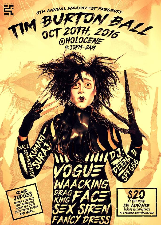 "The Annual Whack, Punk, Pose Festival   #Waackfest   is back!   The last offical ballroom event in PDX for 2016!     Judges:   Lorena V | Waacking (Mexico | ABDC Season 7, Mya, Jojo, Jody Watley, The Waackers, I.H.O.A.P)   Romeo Ada | Critical Mascara Winner (PDX | House of Ada, Buzz Feed Grocery Store Voguers)   Carlos 007 | Vogue (NYC | Arianna Grande, Fergie, Becky G, Mya,The Wiz Live)   The Pepper Pepper |Drag (PDX, Diva Practice, Critical Mascara, Pep)     CATEGORY DESCRIPTIONS    Vogue (OTA) $50 + Prizes ""Nightmare Before Christmas"" Bring this dark animated musical fantasy to life! Show the judges your interpretation of a character from Halloween Town or Christmas Town while Voguing down through your elements. Be creative. Celebrate this Tim Burton holiday, with some dastardly and comical consequences. Make us laugh or makes us scream!   Waacking (OTA) $50 + Prizes ""Gotham City Legends"" For this style, the term Whack originated from the fight scene onamonapias of the 1960's tv series of Batman and Robin. It's only fitting in this Tim Burton Ball to recreate a classic Gotham City character. Be it a Super Villain or Superhero,Waack your way to #1 by showing us your outstanding storytelling (Punking), insane arm control, and life giving dance moves on the floor. Bring Gotham City legends to life!!   Fancy Dress (OTA) $50 + Prizes   Sex Siren (OTA) $50 + Prizes ""Corpse Bride"" Be a good virgin bride and show us your sexiest wedding night ""moves of enticement"". Excite the judges and snatch your 10s! Bring us your version of a favorite  #timburton  classic,  #corpsebride    Drag King (WOMEN & BIO KINGS ONLY) $50 + Prizes ""Best Lead Actor"" From Jack Skellington to Willy Wonka, you are #timburton 's Muse and male lead for 90% of his films. Sometimes you're a supporting actor. Chose your character from any of his movies. Show the judges that you embody the very essence of that man. From his walk to his characteristics to his sinister rico suave swag. Show the judges your best version of a prominent Tim Burton male character. (THE MAD HATTER IS NOT AVAILABLE)   Face (OTA) $50 + Prizes ""Tim Burton Classics with a Twist""  The newest issue of Harper's Bazzar is a tribute to Tim's classics. Show the judges how you're ready to grace the magazine's cover with a look that's beyond OVAH! Turn any classic #timburton character into a fierce high fashion/avante garde runway look complete with a high fashion face beat enough to walk New York's fashion week! Be glam. Be fashion. Be chic. Be creative.   #timburtonball  #waackfest OTA - Open to all regardless of orientation   Best Dressed Spectator (OTA) $50 + Prizes ***OTA = Open To All  Ball Commentator: Kumari Suraj Host: Chanti Darling Dj SPF 666 & DJ Deena B 9:30pm Category check in 10pm-12am Ball competition 12am-2pm Party 21+"