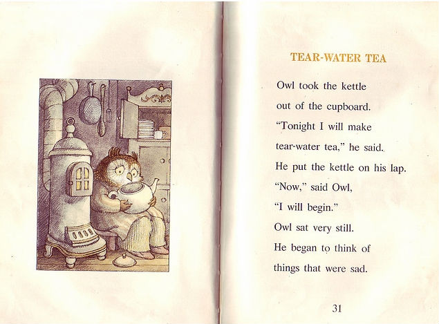 """Owl at Home - Tear-Water Tea"" by Arnold Lobel. One of my favorites as a kid.  Owl took the kettle out of the cupboard. ""Tonight I will make tear-water tea."" He put the kettle on his lap. ""Now,"" said Owl, ""I will begin."" Owl sat very still. He began to think of things that were sad. Chairs with broken legs. His eyes began to water. Songs that cannot be sung because the words have been forgotten. Owl began to cry. A large tear rolled down and dropped into the kettle. Spoons that have fallen behind the stove and are never seen again. More tears dropped into the kettle. Books that cannot be read because some of the pages have been torn out. Owl was crying. Clocks that have stopped with no one near to wind them up. Many large tears dropped into the kettle. Owl began to sob. Mornings nobody saw because everybody was sleeping. Mashed potatoes left on a plate because no one wanted to eat them. And pencils that are too short to use. Owl thought about many other sad things. He cried and cried. Soon the kettle was all filled up with tears. ""There, that does it!"" Owl stopped crying. He put the kettle on the stove to boil for tea. Owl felt happy as he filled his cup. ""It tastes a little bit salty, but tear-water tea is always very good."""