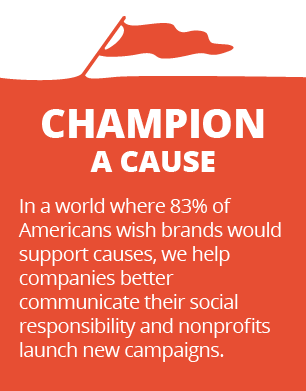 Champion a cause - In a world where 83% of Americans wish brands would support causes, we help companies better communicate their social responsibility and nonprofits launch new campaigns.