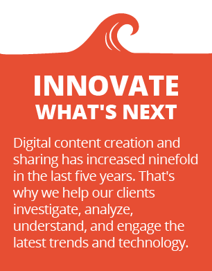 Innovate what's next - Digital content creation and sharing has increased ninefold in the last five years. That's why we help our clients investigate, analyze, understand, and engage the latest trends and technology.