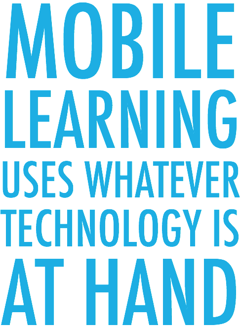 Mobile Learning uses whatever technology is at hand.
