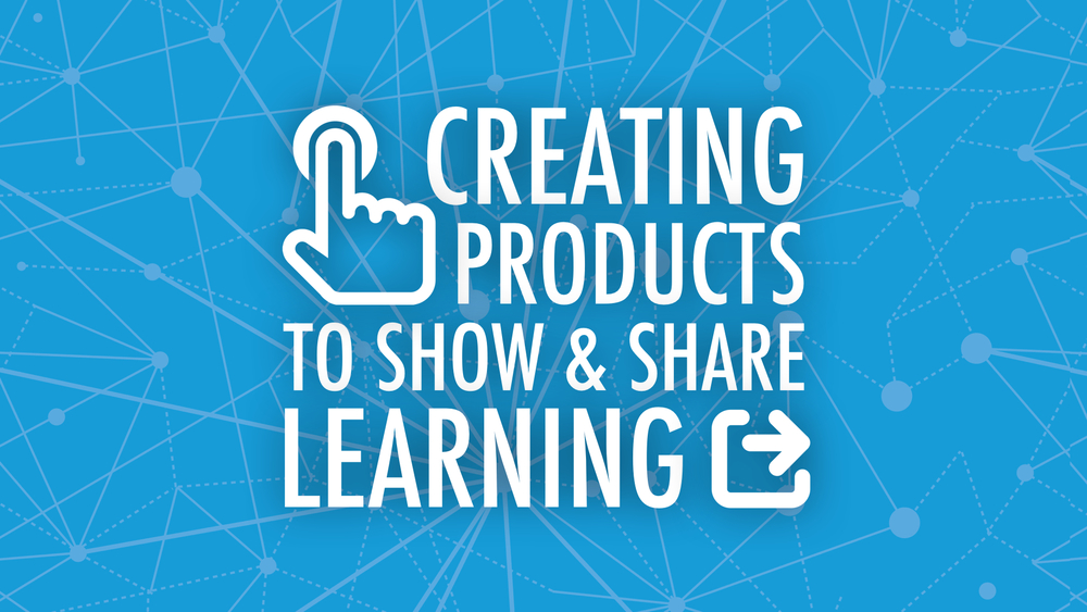 Creating Products to Show and Share Learning