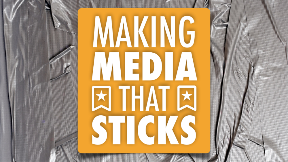 Making Media That Sticks