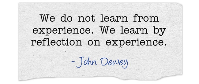 """We do not learn from experience. We learn from reflecting on experience."" –John Dewey"