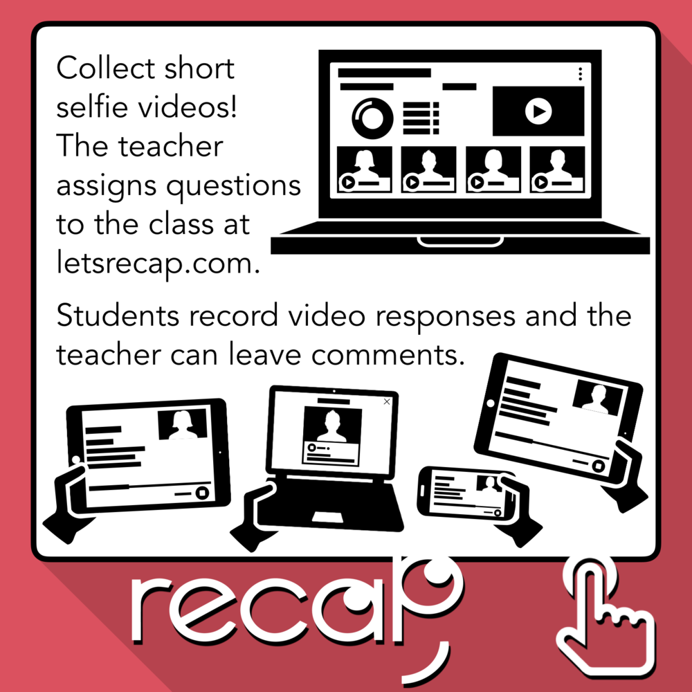 Recap Description: Collect short selfie videos! The teacher assigns questions to the class at LetsRecap.com. Students record video responses and the teacher can leave comments.