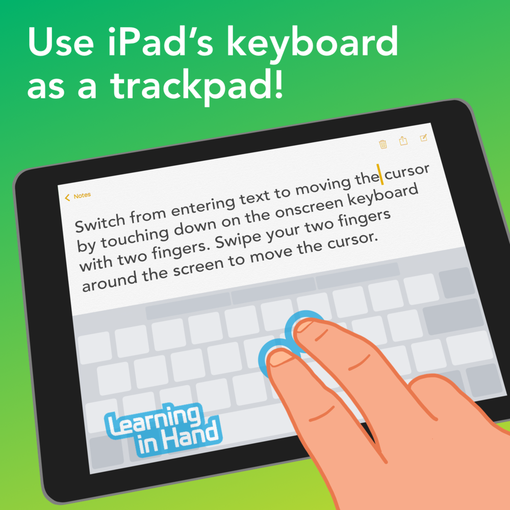 Use iPad's keyboard as a trackpad!  Switch from entering text to moving the cursor by touching down on the onscreen keyboard with two fingers. Swipe your two fingers around the screen to move the cursor.