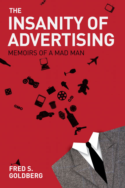 The Insanity of Advertising: Memoirs of a Mad Man, by Fred S. Goldberg