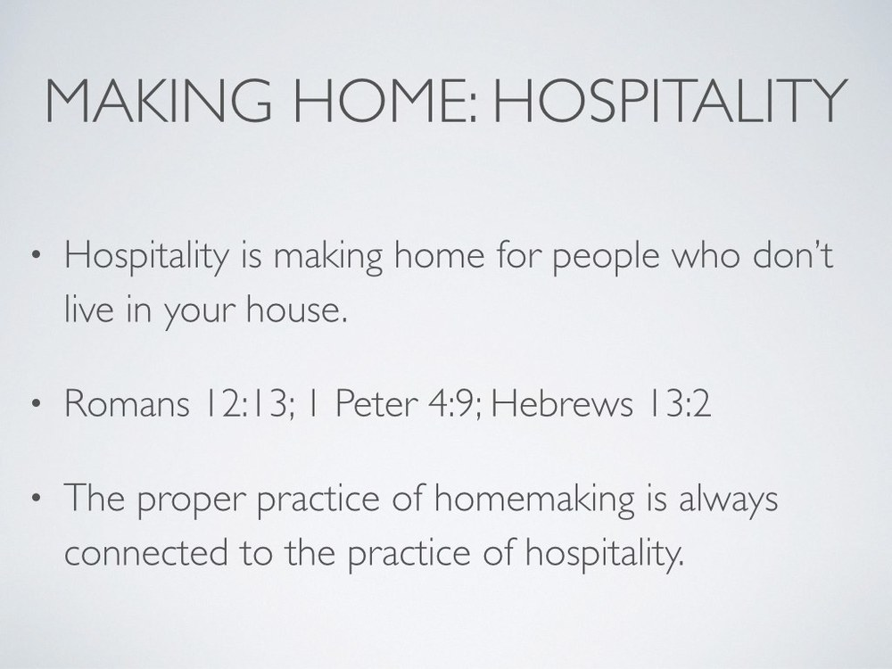 "Christians are called to practice hospitality with fellow Christians (Romans 12:13; 1 Peter 4:9) and with strangers (Hebrews 13:2). The practice of hospitality requires that you notice others in need, love them, and perform justice for them (Deuteronomy 10:17–19).    While homemaking may be an obviously significant and time-consuming practice for the house in which you live, Scripture never assumes that you should practice it for yourself and your nuclear family only or even primarily. Rather, in the Bible, the idea of ""home,"" in its broadest and most specific senses, is never intended for the selfish comfort of certain people to ""have"" a home. Thus, the home where you rest is your launching pad for ministry (Crouch,  Culture Making , 45–46). It is usually (if not always) a means to an end: the proper practice of homemaking is always connected to the practice of hospitality."
