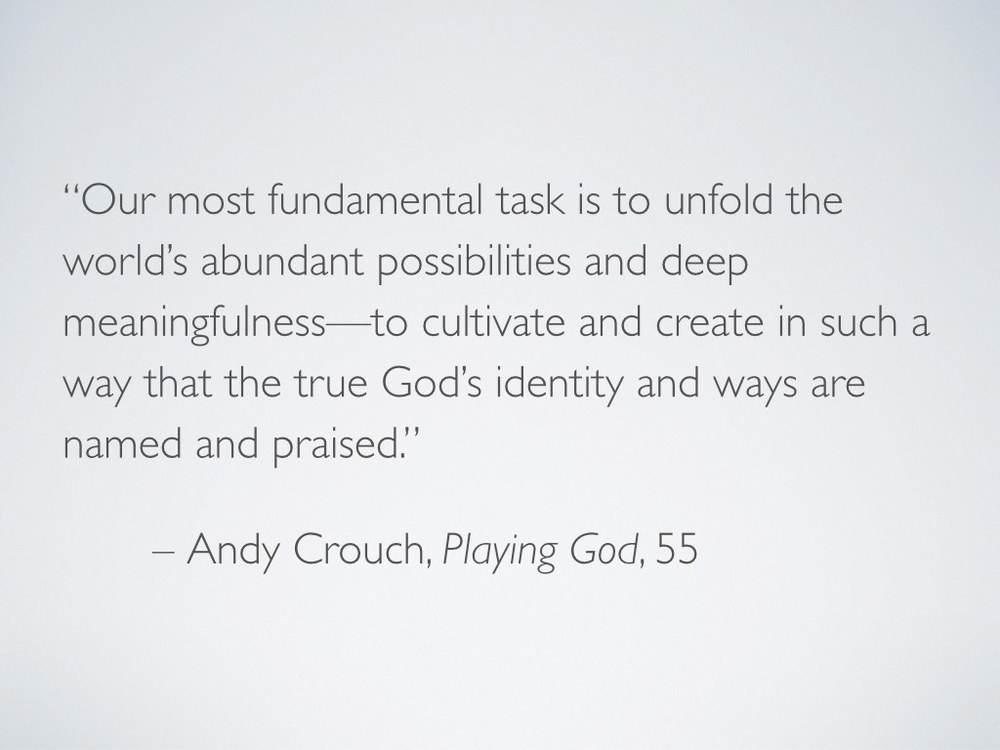"Andy Crouch wrote, ""Our most fundamental task is to unfold the world's abundant possibilities and deep meaningfulness—to cultivate and create in such a way that the true God's identity and ways are named and praised"" ( Playing God  55). I would argue that making home is one way in which—or perhaps  by  which—we perform that most fundamental task. We need home, and we need to make home, and we need to make home for others—because God makes home and is home."