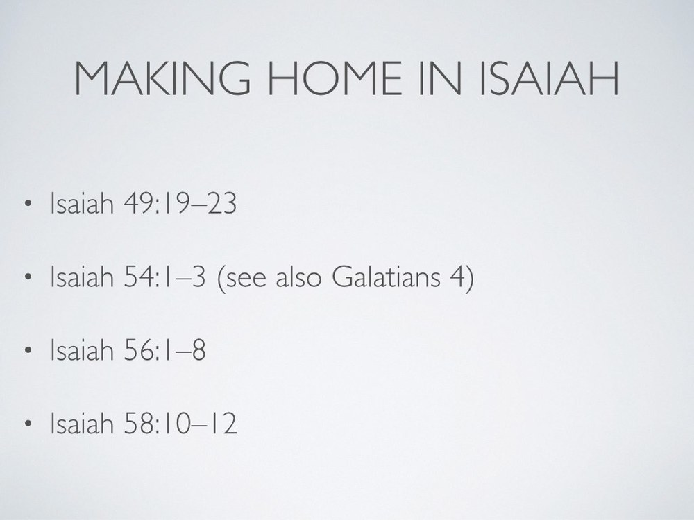 "Throughout Israelite history, we see God's people developing a profound longing for home. This is because they knew that ""home"" was both a present reality and a future home. They knew that it was something they made and something they longed for—something they could and should enact amid brokenness and something they waited for God to enact.       God repeats his promise of ""home"" to Israel a lot, and he repeatedly calls Israel to make home for people who don't have a home and who can't make one. In fact, in Isaiah's prophecy, God keeps promising impossible kinds of homes to people. Some passages that really capture my imagination include 54:1–3; 56:1–8; 58:10–12."