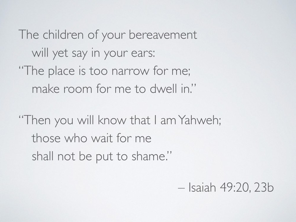 "Let's take a slightly closer look at one of those passages…    In Isaiah 49:19–23, God promises that impossible families will dwell in previously forsaken land (v 20). In fact, there will be more children than the land can hold (vv 19–21). They will come home through foster care (vv 22–23a).     This prophecy speaks to the adoptive family that God is building (see Romans 8, Ephesians 1, Galatians 4)—the family we call the church. God will make this happen for his own name's sake (v 23).    Though one might certainly read these verses and see all the more keenly the earthly importance of foster care and adoption, we must see that these verses are not about human families. Instead, they are about the kind of evangelism and justice embodied in the largest prophetic iterations of hospitality and homemaking. Israel has a duty to make home for strangers who will be her very own children.     There are many different theological and practical implications for this truth, but one way that Christians get to participate in the in-gathering described here is through gospel-centered care for others. Make room. Make room for many. Make room for many to dwell. Make the ""other"" belong. Don't do any of this apart from the knowledge that Yahweh is God. Wait for him. You won't be put to shame."