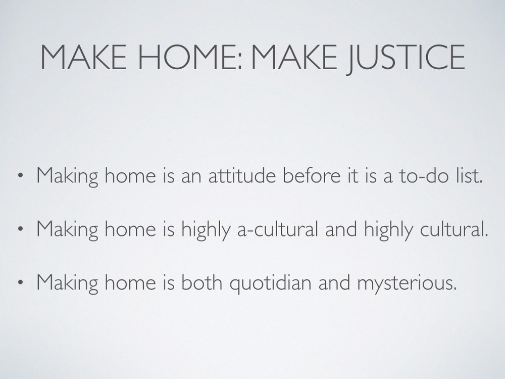 "Making home is an attitude before it is ever a to-do list.     It requires humility (example of housework) and an attention to the other.     ""Our culture's ideal self, especially the accomplished, professional self, rises above necessity, the humble, everyday, ordinary tasks that are best left to unskilled labor"" (Kathleen Norris,  The Quotidian Mysteries , 40).    Making home is both highly a-cultural and highly cultural.     Even as we continually struggle to decontextualize our understanding of home in order to orient ourselves around a gospel sense of home, we must remember that we cannot absent ourselves from culture. We must continually enact our theological understanding of home on a diverse cultural milieu.    But don't be afraid to ask the smallest questions first. Remember, hospitality isn't about fixing the world's wrongs. It's about loving the other. Sometimes that is as simple and significant as opening your dinner table to someone.     Just this week, I finally read Rosaria Champagne Butterfield's conversion memoir  The Secret Thoughts of an Unlikely Convert , and I think it is tremendous. It would not sit easily with all readers, but I recommend it highly nonetheless.     Butterfield returns often to the importance of experiencing hospitality and the occasional awkwardness and grief of having practiced it. For her, receiving hospitality meant that another family's home became her ""safe haven"" (78).    Later, when she and her husband regularly host a house church and then begin to serve as foster parents, she reminds us that the regular practice of hospitality yields great joy because it requires hard work and vulnerability. ""A family that never opens its heart never feels heartbroken,"" she writes. ""A family that never welcomes in others never misses them when they leave"" (124).    Making home is a quotidian affair, but it is also a mystery.     The dailiness must, as much as is possible, always have the future in view. Remember your home—the home Jesus is preparing for those who love him. Make home now in view of that. You'll still need to do the laundry and scrub the toilets. You and the image-bearers with whom you make home will have greater opportunity to flourish when you practice good housekeeping (that is, when you craft healthy meals, minimize concern for shelter of body and things, keep tidy spaces for conversation and creativity, and regularly shoo germs from the premises).    But if you make home here with an eye to your home in the new Jerusalem, it will only feel normal to welcome strangers into your present home.    In fact, it should feel increasingly normal to correlate ""home"" with ""justice."" For in the broadest sense, making home is closely connected to ""the heart of the biblical understanding of justice: the restoration of the human capacity to bear the image in all its fulness"" ( Playing God  83)."