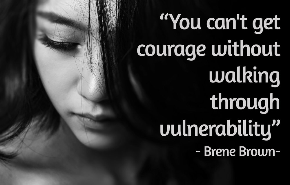 You can't get courage without walking through vulnerability - Brene Brown