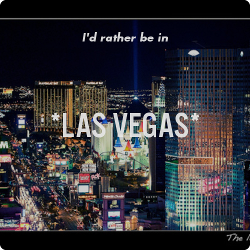 I'd rather be in *Las Vegas* . Where would you rather be?