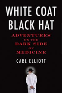 White Coat, Black Hat - Adventures on the Dark Side of Medicine Taking the pulse of the medical community today, Elliott discovers the culture of deception that has become so institutionalized many people do not even see it as a problem. Head-turning stories and a rogue's gallery of colorful characters become his springboard for exploring larger ethical issues surrounding money. Are there certain things that should not be bought and sold? In what ways do the ethics of business clash with the ethics of medical care? And what is wrong with medical consumerism anyway? Elliott asks all these questions and more as he examines the underbelly of medicine. Pre-ordered!