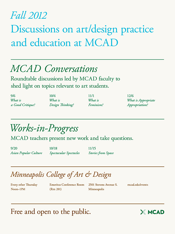 MCAD Fall Liberal Arts events (MCAD, 2012)   Series of posters to promote two programs of events sponsored by Minneapolis College of Art & Design's Liberal Arts department.   This poster is the comprehensive list of all the events. Color palette is derived from the quality of colors in the Minneapolis landscape in late August.