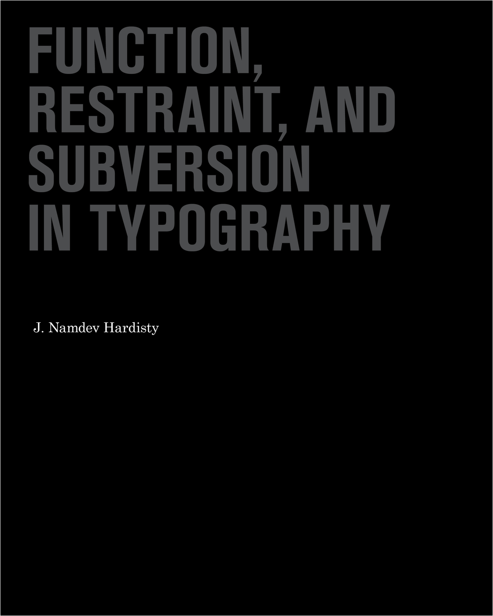 Function, Restraint & Subversion in Typography     (Princeton Architectural Press, 2011)   An overview of the new typography-driven design of the 00's, the cover is a simple treatment of a debossed, spot varnish on a black ground. Essentially functional, restrained and subversive.  This book was designed, written and compiled by Namdev Hardisty.   To see the full book design  click here .