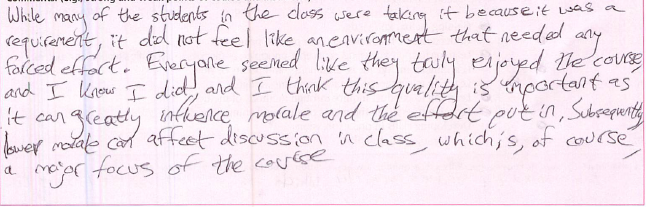 While many of the students in the class were taking it becomes it was a requirement, it did not feel like an environment that needed any forced effort. Everyone seemed like they truly enjoyed the course, and I know I did, and I think this quality is important as it can greatly influence morale and the effort put in. Subsequently, lower morale can affect discussion in class, which is, of course, a major focus of the course.