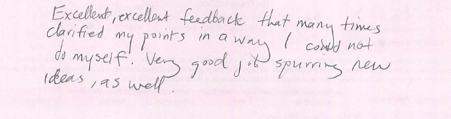 Excellent, excellent feedback that many times clarified my points in a way I could not do myself. Very good job spurring new ideas, as well.