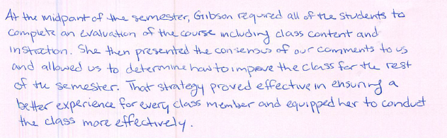 At the midpoint of the semester, Gibson required all of the students to complete an evaluation of the course including class content and instruction. She then presented the consensus of our comments to us and allowed us to determine how to improve the class for the rest of the semester. That strategy proved effective in ensuring a better experience for every class member and equipped her to conduct the class more effectively.