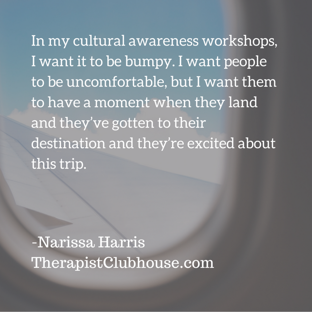 Narissa In my cultural awareness workshops, I want it to be bumpy, I want people to be uncomfortable, but I want them to have a moment when they land and they've gotten to their destination and they're excited about .png