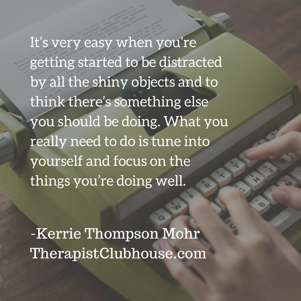kerrie It's very easy when you're getting started to be distracted by all the shiny objects and to think there's something else you should be doing. What you really need to do is tune into yourself and focus on the t.png