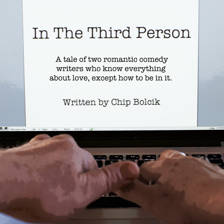 In The Third Person by Chip Bolcik - A tale of two romantic comedy writers who know everything about love, except how to be in it.