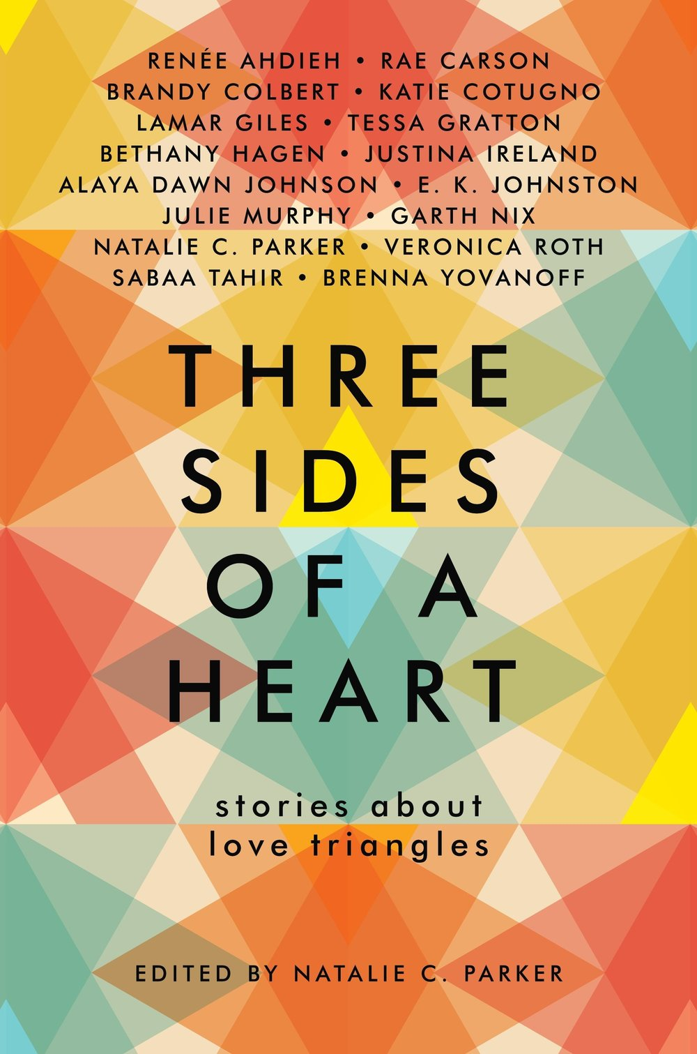 Three Sides of a Heart - You may think you know the love triangle, but you've never seen love triangles like these.These top YA authors tackle the much-debated trope of the love triangle, and the result is sixteen fresh, diverse, and romantic stories you don't want to miss.This collection, edited by Natalie C. Parker, contains stories written by Renee Ahdieh, Rae Carson, Brandy Colbert, Katie Cotugno, Lamar Giles, Tessa Gratton, Bethany Hagan, Justina Ireland, Alaya Dawn Johnson, EK Johnston, Julie Murphy, Garth Nix, Natalie C. Parker, Veronica Roth, Sabaa Tahir, and Brenna Yovanoff.A teen girl who offers kissing lessons. Zombies in the Civil War South. The girl next door, the boy who loves her, and the girl who loves them both. Vampires at a boarding school. Three teens fighting monsters in an abandoned video rental store. Literally the last three people on the planet.What do all these stories have in common?The love triangle.
