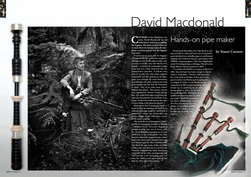 "Contrary to his ubiquitous surname, David Macdonald has no family history of playing, or making, the bagpipes.  His desire to learn them was as much about not having to play the saxophone at school, as it was that the bagpipes were 'cool'. ""I convinced my Mum that the bagpipes were much better for me than the saxophone, although my love for the pipes actually came in waves.  I was like every kid who has ever learned - I wanted to be on the pipes straight away, and was a little frustrated that the chanter had to come first.  It took me more than 12 months, but with Mum's support, I persevered and after getting on the pipes, again went through the usual frustrations most kids have. My Mum would set me small goals initially and that kept the frustration in check.  One of my mates from school, Richard, also played.  Our practice sessions were organised by who ever started playing first.  The sound of the pipes would bring the other into the park that was near both of our homes.  Neither of us really had any idea what we were doing, it just about having fun."" Many pipers have a strong pipe major to thank for their development, and David is no different. Although taught by David Bail at Haileybury College, one of Australia's top private schools, David credits three women for his career in piping. ""I actually have three strong women to thank for my piping career. My Mum, for her encouragement, especially for setting goals for me that kept me focussed. Rebecca Lyons' (of Lyons Bagpipes) younger brother Sam was in Scouts with me.  It was Rebecca's encouraging me to to go down and see Ian at Moorabbin City Pipe Band that helped me transition from a school band to the senior ranks.  Dorothy Cowie told me I should apply for West Australia Police Pipe Band (the pipe major of that era, James Cowie, is her son). Dot was very active in the Victorian Highland Pipe Band Association and would tell me what was happening and 'who was who' in the local piping scene as I drove the 140 km round trip to pick up and drop her off to pipe band meetings."" David joined Moorabbin City Pipe Band (at that time in Grade 3), where Ian Lyons was a tutor, and began to develop from a schoolboy piper to a professional musician. David would soon be a guest player with WAPOL, competing against 78th Fraser Highlanders in the US Championships at Michigan.  This led to him being offered a full time position in 2001. ""I travelled with WAPOL to compete in the US Championships in 2001 when the band was lucky enough to win the Grade 1 competition.  I became a full-time member of the band in October of that year.  It was great to achieve my lifetime goal in piping and to compete in Grade 1 in the Worlds, but the competition in 2003 was gut wrenching.  We missed out on qualifying by one place, having played as good as we ever had in the qualifying MSR.  Waiting for final qualification announcement in 2004 was rough.  The RSPBA announced the places alphabetically, so the first five announcements were torture.  It was brilliant making the cut, but I think a few of us went grey in those final minutes…"" After 4 years with WAPOL, a CD recording, two Grade 1 Worlds campaigns and flying back to play with Moorabbin in the Australian Championships; it was time to come home to Melbourne.  Meeting and marrying Sarah, his greatest supporter, could be seen as his greatest success from his time in West Australia; and while his time with WAPOL was fulfilling, the pull of family brought David and Sarah home to Melbourne - and a change of kilt for David.   Never satisfied with going about things the easy way, David had a less than perfect start to his return, but he took it in his stride. ""I had the audition with Victoria Police after having had my wisdom teeth removed a few days before.  Luckily, I ignored the doctors advice not to play for a few weeks and performed well enough to get the job."" David did have one last hurrah with WAPOL.  Recalled to play in the first Kremlin Zoria International Tattoo in 2007 was a great way to end to his time with the band from the West.  ""I was fortunate to be invited back to the band when a member had to pull out at short notice.  It was a fantastic spectacle performing at a Military Tattoo in Red Square with projected historical images of WW2 tanks and Russian soldiers onto the walls of the Kremlin throughout the performance.  It's a memory that will stay with me for a long, long time."" David's playing time with both West Australia and Victoria Police Pipe Bands was outside of the late 90's dual world championship period (Vicpol and Wapol won the Grade 1 and Grade 2 World Pipe Band Championship on the same day in 1998).  He occasionally fields the question, ""Did you win the worlds with Victoria Police?"" with aplomb. ""While I didn't play in those days, it's still a privilege to play the pipes for a living; to work at something you have a passion for.  "" Whether the adage, 'The whole is greater than the sum of its parts…', is attributed to an ensemble judge in the beer tent or the Greek philosopher Aristotle, the principle remains the same.  David Macdonald is not only a talented piper, with an excellent ear for presenting a harmonic bagpipe, but is also a 24-hour endurance mountain bike competitor and Gold medalist in the Victorian Emergency Services Games.  He competes in the local solo competitions and has added the role of band tutor to his repertoire.  David has been working with the City of Hobart pipe band from 2009 and has assisted it's young pipe sergeant to successfully make the step up to the pipe major role.  In 2013, David was asked to guest again with WAPOL under James Murray for their 2014 Grade 1 campaign, including performing in the pre-tournament concert.  Although grateful for the opportunity, David turned down the invitation.  A prior commitment to play and assist a country Grade 3 band with it's tuning and sound presentation for the Championships took precedence – so you can add integrity to that list. In 2008 David turned his hand to the restoration and repair of vintage bagpipes.  Much of the ethos required to repair or restore a vintage instrument probably came from his father.  A lifelong mechanic, Bruce Macdonald helped David learn about how things work, and more importantly, to fix things that have stopped working. ""No-one bothers to try and fix things these days.  The disposability of our modern lifestyle has always bugged me and I guess I get the ability, and the desire, to fix things from both my Mum and Dad.  Mum is an excellent seamstress.  There was virtually nothing she couldn't rescue or refit from one of my elder brothers to fit me.  Dad is the same, just from a mechanical and manufacturing aspect.  He's basically been working on the same Hot-Rod for the last 45 years. Everything from rebuilding the engine to designing and manufacturing the panels."" It was only when Ian Lyons acquired a set of WW1 era Lawrie's in very bad shape, that David started on the bagpipe restoration journey. ""The very first set I fixed up had an awesome provenance.  Ian wanted to get them restored but didn't have a local contact. I had no idea as to how I would fix them but thought, 'I'll give it a go'. It was a bit of a leap of faith on Ian's behalf.  I took them over to my Dad's and we sat down to figure it out. My brother had an old metal lathe, so starting with very fine sand paper and steel wool to strip them back, it kind of started from there.  At this stage I had no experience in turning wood.  I didn't know one end of a lathe from the other or even how to use a chisel. So I guess the 'lightest touch' principle evolved from there. Dad and I restored that first pipe together, and I relied on his knowledge and mechanical problem-solving mind as a guide.  Working in the same garage from where my earliest memories came, where Dad fixed everything from our old video recorder to rebuilding my brother's car was really rewarding.  It was a great start, but I was quite aware of my lack of experience and I did knock back work initially as I didn't want to risk ruining someone's pride and joy."" David progressed steadily.  Learning to turn replacement tuning pins and repair techniques, combining a natural talent for precision and gathering skill and experience as he went, he quickly developed a reputation for high quality work. Cameron Bell of New South Wales Police Pipe Band has sent several sets to David for restoration, none as historically valuable as the full silver pipes of PM Willie Gray of the Glasgow Police (as featured in Piping Today XX). ""I had known David for quite awhile and remember when he first started refurbishing bagpipes. We would often catch up competing at the R U Brown Solo Contest together in Adelaide, and that's how I came to know of his restoration skills.  When I first purchased Willie Gray's MacRae bagpipe it was in quite good condition and mostly needed the combing and beading refurbished. Entrusting exceptional vintage pipes like these to another can be daunting to some pipers, but Cameron knew they were in safe hands. ""I really didn't have any concerns at all. I knew David well and his reputation for excellent work and refurbishment techniques made me feel at ease.  Not long after they were finished we happened to be in the same town, so David made arrangements to hand deliver them.  When I opened up the box the transformation was just incredible. I couldn't believe my eyes. The silver mounts were beautifully polished, the combing and beading was exquisite and the wax finish was up there with the best restorers I've seen.  I knew then that David had a special talent in refurbishing bagpipes and I thoroughly recommend him to anyone who needs their prize pipe refurbished."" David has always had very strong principles on restoring and repairing bagpipes. ""From my first attempts at restoration, the aim was to have the lightest touch possible.  Having an artefact like the MacRae pipe under your hand, spinning at up to 900 rpm can be a bit nervewracking, but after a while, you realise that trusting your hand only comes with experience, and the only way to get that experience is to work lightly, carefully and steadily."" The most nervous David has been restoring a bagpipe was with his tutors Sinclair's. David Bail's pipes always seemed so perfect to David, always harmonic, always rock solid.  Being asked to not only refurbish them, but to see if he could refine the re-boring previously done to McDougall specifications, there was a tiny pause in David's hand as he started his lathe. ""I was a bit shocked when my old teacher asked, to be honest. In my school band I was voted 'Boy least likely to succeed in piping' (laughs). When he rang me, I'd just won the Victorian Pipers Association Gold medal on a set of pipes I made from Mopane.  Almost 15 years after he taught me to play, he asked me to restore his pipes.  It was like 'the circle is now complete'.  To be honest, all I did was refurbish them.  They needed nothing done to them.  His pipes are still better than any pipe I have played – modern or vintage."" David often finds himself in the right place at the right time.  Looking on eBay for old pipes to fix up, he came across a 14 piece African Blackwood Bagpipe kit.  It was at that time that the pipe-making idea was born. ""Seeing that kit on eBay sparked the idea of making a set of pipes that our friend Paul Giacometti could play at Sarah's and my wedding.  It seemed a natural progression from restoration to manufacture.  After working with so many sets from all the big makers; Lawrie, Henderson, MacDougall and Glen, I had ideas of what sound I did and didn't like.  After endless carpooling with Ian Lyons on the way to work, talking at length about what I would make, the overriding feeling was, 'do your own thing, don't make them to a specific makers dimensions and most of all, don't just make an exact replica of something'.  For me it became about creating my own aesthetic, my own sound, my signature."" While the craft of manufacturing bagpipes has leapt into the 21st century with the coming of CNC engineering and has led to precisely engineered yet affordable bagpipes made available to the masses; the appeal of a bespoke, handmade bagpipe certainly still exists.  David found it difficult in Australia to find a mentor for both his restoration and pipe making, so turned instead to a master wood turner who taught privately. ""I found a guy called Vic Wood.  Seriously, his surname was Wood!  Vic showed me basic turning, beading and combing techniques and how to sharpen my chisels. After that, I taught myself and have developed my own ways of doing things but it was still based on the solid fundamentals from Vic.  There's a point when turning wood that you know your chisel is blunt and you can not only feel it, but hear it's not cutting nicely.  I can still hear Vic saying from across the room, ""Your chisel is blunt, David!"".  He couldn't see me working but could hear it.  As I went on, I researched 'guns drills' online and use them for my bores. On my first set of pipes I decided silver ferrules were 'the thing', so I learnt how to silver solder from a silversmith. I also had to learn the different way imitation ivory turns.  I had a few pieces explode on me when I first started…"" David had found the people to teach him many of the basic skills required.  The rest would be up to him.  Applying the lessons in wood turning, and silverwork, the principles gained from restoration and some adapted home made tools; David developed his style through experimentation.   That David takes great pride in his work is evident, and this comes in part from his father. ""I know where every mistake and every glitch is in my first set of pipes, but also where every lesson is in those glitches.  I can be a bit obsessive with the finish and the final sound.  A lot of that comes from the feeling, 'Would my Dad be happy with that?'.  A few years ago, Dad resprayed his Hot-Rod - twice. To everyone else, the paint job was perfect, flawless, but to him it still wasn't quite right. So he did it again.""  Having that passion for perfection is essential when you're making something you hope to last, however, once the pipe leaves the workshop, it's out of your control. This is something David understands well.  Says David, ""When learning to make bagpipes, understanding the difference between raw timber and the finished product is important.  It's a bit like pragmatism vs mysticism: Timber is only timber until it's a bagpipe.  Restoring a vintage pipe is different.  There's it's history, the exceptional tone that age brings to some woods and the value of that history to the owner."" It might only be wood, but that wood is becoming significantly harder to come by. Ebony, Cocus and Lignum Vitae have for centuries been regarded as some of the best tonewoods.  These woods worked well across a large range of instruments and all appear to develop tonally with age.  Unfortunately, due to over harvesting, a significant amount of these great timbers have disappeared.  With high quality Blackwood also becoming scarce, especially the more mature stands, David has started to experiment with other exotic woods such as Mopane and Australian woods like Western Myall (Acacia Papyrocarpa), Miniritchie (Acacia Cyperophylla) and River Jam (Acacia Coriacea).  This has the potential for aesthetic development as well, and even though purists swear by Blackwood as the best timber for pipes, there may come a time when Blackwood goes the same way as Lignum Vitae, Ebony and Cocuswood. Making bagpipes is a craft of precision and artistry.  A few thousandth of an inch can make a significant difference to tone and steadiness - that is how certain makers develop their sound, and thus their reputation.  The curing of the timber and how long and how well it has been seasoned also all have an effect, but the final character of the bagpipe comes from the piper.   ""Ian Lyons once said to me, 'no matter what pipes you get, they end up becoming a reflection of you, of your playing and your personality', and that's what is rewarding about this process.  I've discovered the pipemaking process can be quite fulfilling developing a relationship with the piper, and involving them in the design of their instrument.  Rather than just having them order a set of pipes from a website, their involvement and their setup of the bagpipe at the end, completes the picture."" I have just set up my 2014 David Macdonald Mopane bagpipes with black mounts with gold tuning slides.  Slightly chunkier in the mounts and the bells than his Mopane set, and despite having essentially the same bores as David's set, they have a character all their own.  In the end, it does come down to the piper on the end of them. David Macdonald makes and restores bagpipes in consultation with the piper, with the final product reflecting the character of both individuals."