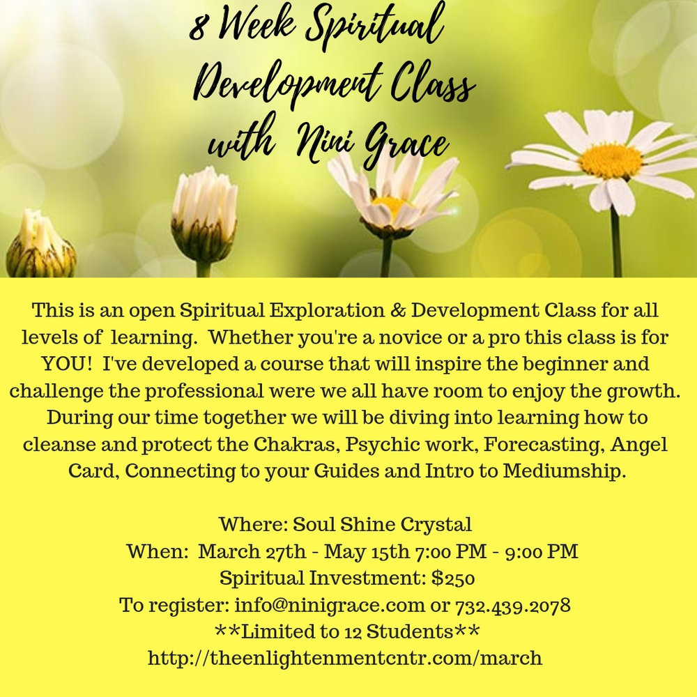 In this class we will explore the world of Spirituality at length. In 8 short weeks you will surprise yourself on just how gifted your truly are!!! If you are ready to let your beautiful spiritual light and gifts shine be sure to register by following the attached link.    Instructed by Nini Grace    Spiritual Investment: $250 + $8.75 PayPal Fee (3.5%)