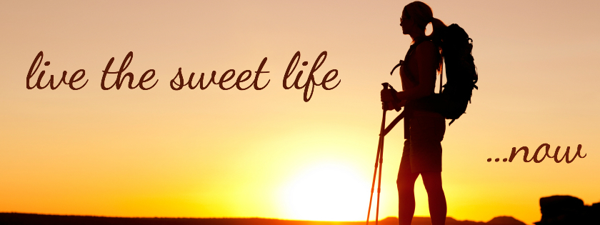 Live The Sweet Life... NOW!