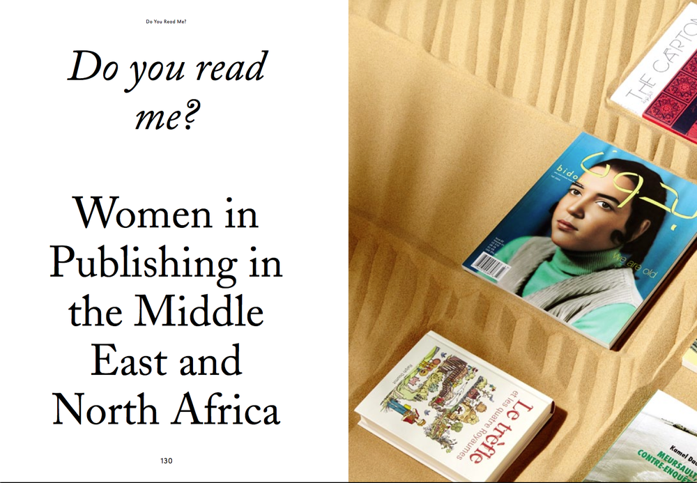 An essay on some of the boldest, most creative women in publishing in the MENA region, commissioned for the second issue of Riposte, a new 'smart magazine for women', published by KK Outlet, London. Featuring: Negar Azimi, senior editor of Bidoun Joanna El Mir, editor at Samir Éditeur Rawan Gebran and Jade George, co-founders of The Carton Selma Hellal, co-founder of Les Éditions Barzakh Meitha Al Mazrooei, founder of Watad Huda Smitzhuijzen-AbiFares, founder of the Khatt Foundation for Arabic Typography UK£ 10, available via Riposte. Click image to open.