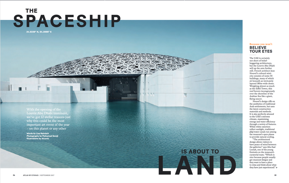 Seven-page preview of the Louvre Abu Dhabi for Atlas, the Etihad inflight magazine. This is a story I've been waiting to cover since before moving to the UAE and one that gave me the opportunity to get a sneak preview of the opening exhibits as well as talking to the people behind this belief-beggaring project. Go to page 56 of the e-magazine to access the full article.